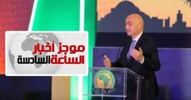 موجز6.. رئيس الفيفا يعتذر عن حضور قرعة أمم أفريقيا 2019 بسبب ضيق الوقت